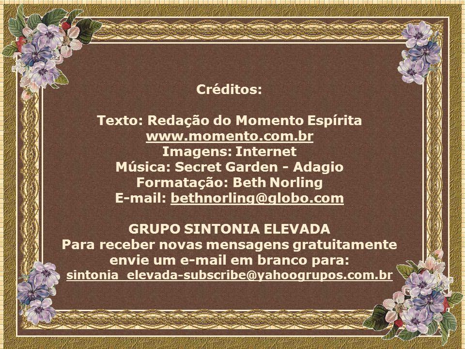 Créditos: Texto: Redação do Momento Espírita www.momento.com.br Imagens: Internet Música: Secret Garden - Adagio Formatação: Beth Norling E-mail: bethnorling@globo.combethnorling@globo.com GRUPO SINTONIA ELEVADA Para receber novas mensagens gratuitamente envie um e-mail em branco para: sintonia_elevada-subscribe@yahoogrupos.com.br