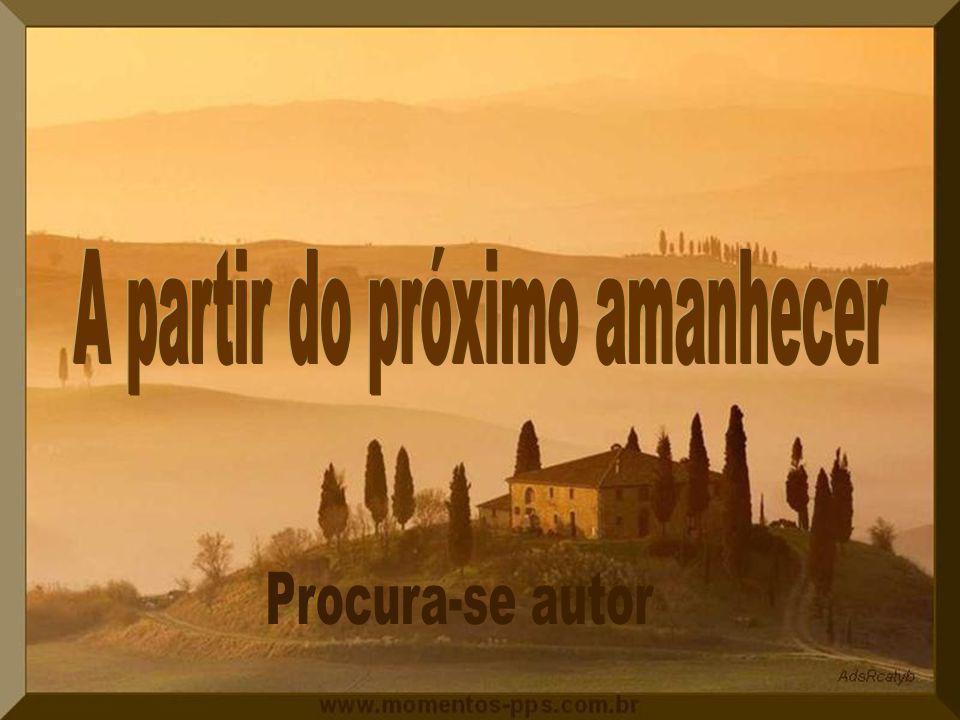 A partir do próximo amanhecer, vou agradecer a Deus, todos os dias, por me dar forças para viver, apesar de meus problemas.