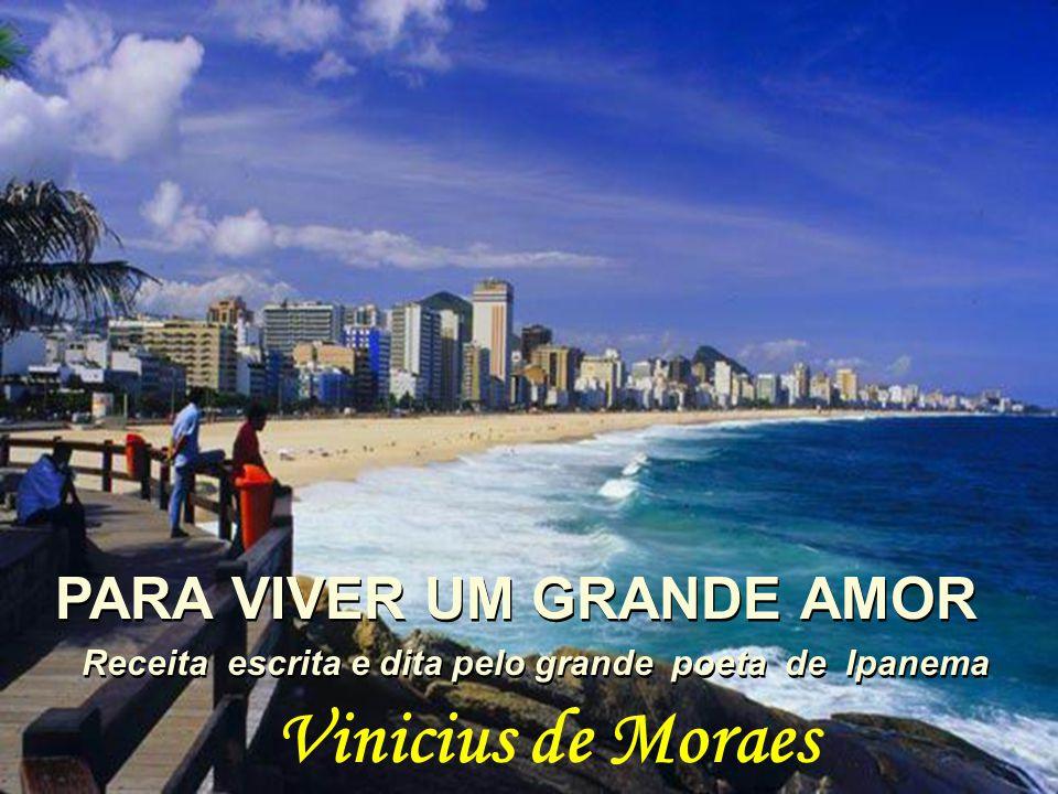 PARA VIVER UM GRANDE AMOR PARA VIVER UM GRANDE AMOR Receita escrita e dita pelo grande poeta de Ipanema Receita escrita e dita pelo grande poeta de Ipanema Vinicius de Moraes