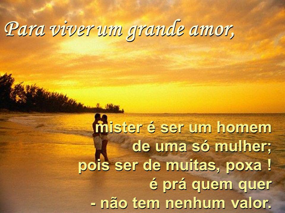 Para viver um grande amor, Para viver um grande amor, mister é ser um homem de uma só mulher; pois ser de muitas, poxa .