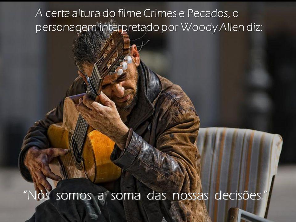 A certa altura do filme Crimes e Pecados, o personagem interpretado por Woody Allen diz: Nós somos a soma das nossas decisões.