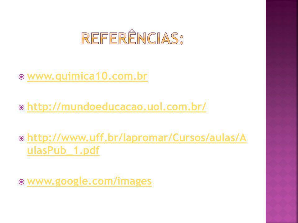 www.quimica10.com.br http://mundoeducacao.uol.com.br/ http://www.uff.br/lapromar/Cursos/aulas/A ulasPub_1.pdf http://www.uff.br/lapromar/Cursos/aulas/A ulasPub_1.pdf www.google.com/images