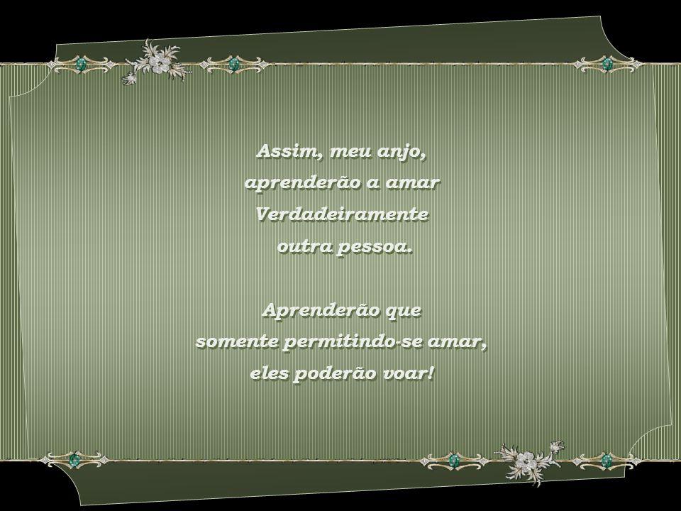 Assim, meu anjo, aprenderão a amar Verdadeiramente outra pessoa.