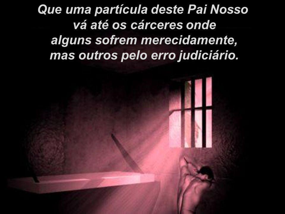 Que uma partícula deste Pai Nosso vá até os cárceres onde alguns sofrem merecidamente, mas outros pelo erro judiciário.