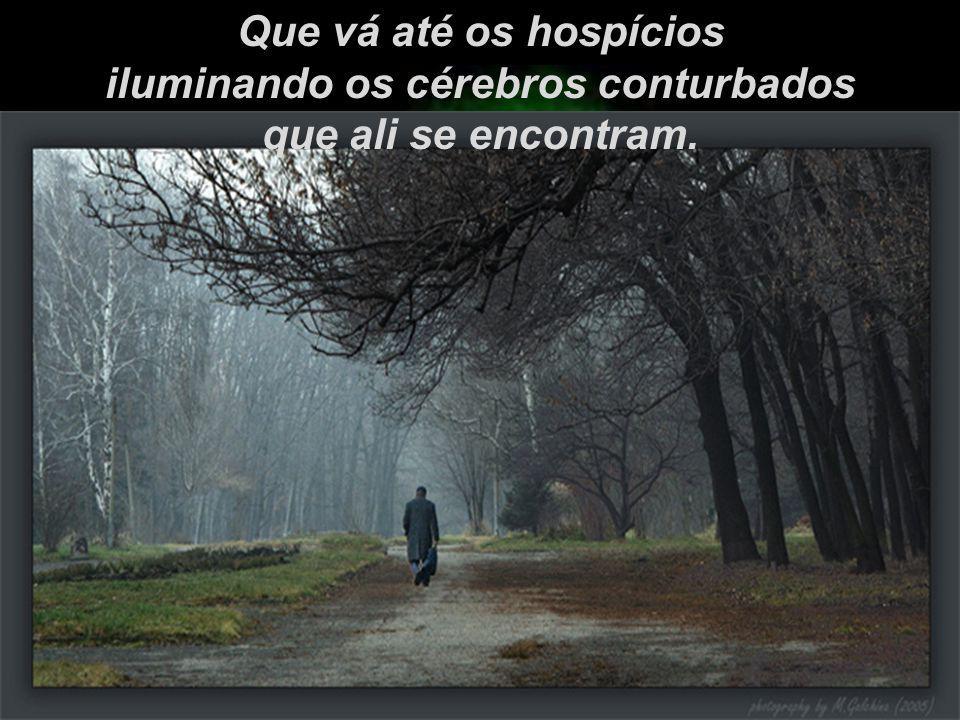 Que vá até os hospícios iluminando os cérebros conturbados que ali se encontram.