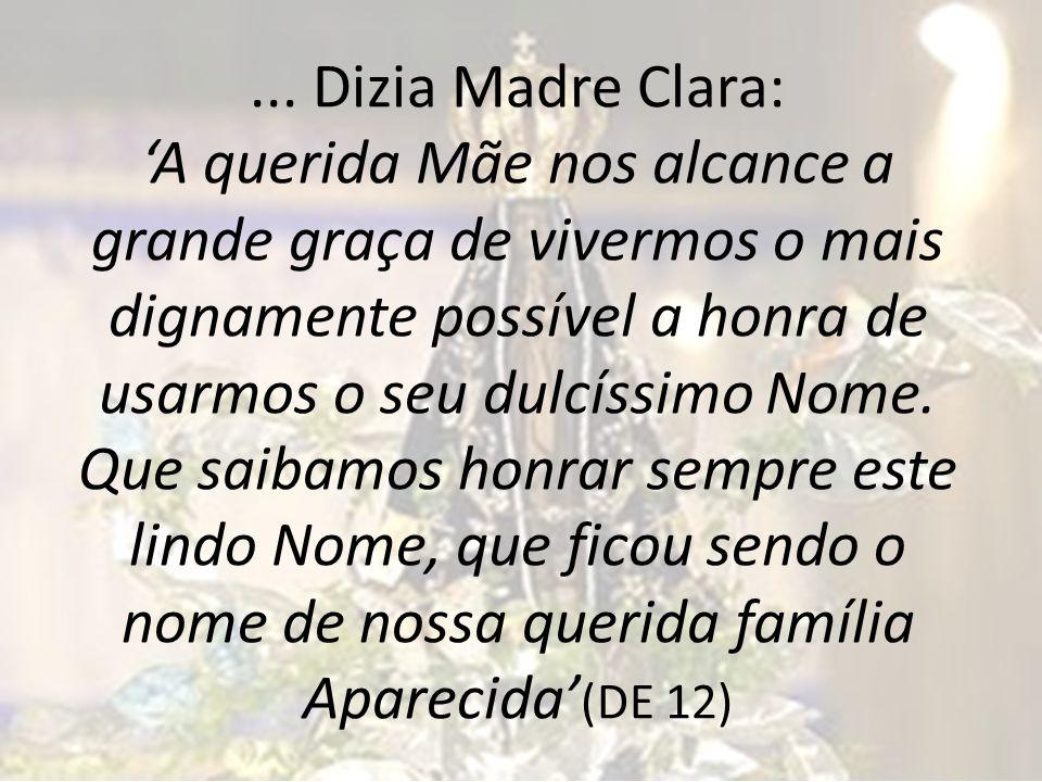 ... Dizia Madre Clara: A querida Mãe nos alcance a grande graça de vivermos o mais dignamente possível a honra de usarmos o seu dulcíssimo Nome. Que s