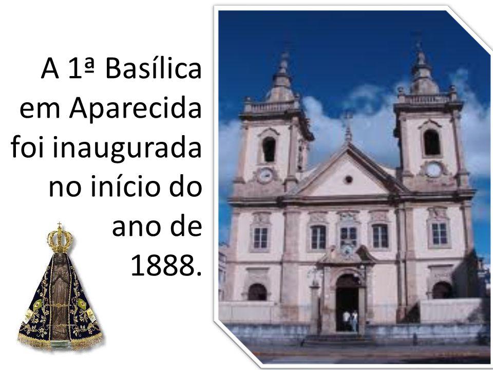 A 1ª Basílica em Aparecida foi inaugurada no início do ano de 1888.