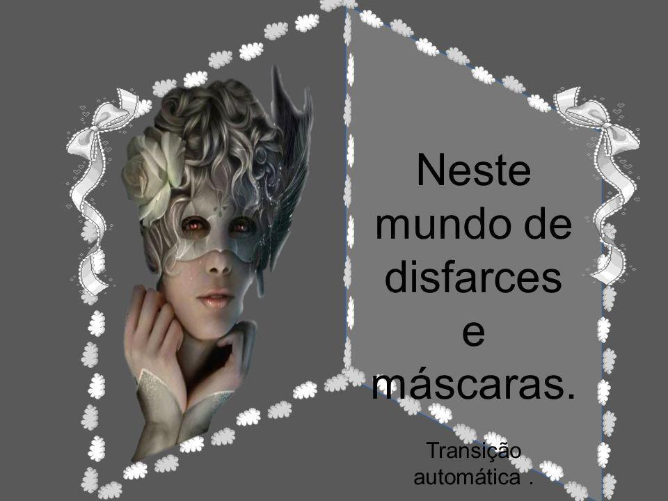 Neste mundo de disfarces e máscaras. Transição automática.