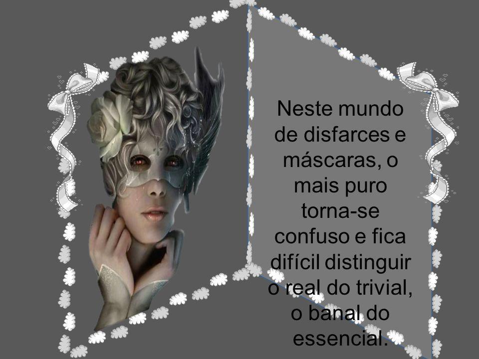 Neste mundo de disfarces e máscaras, o mais puro torna-se confuso e fica difícil distinguir o real do trivial, o banal do essencial.
