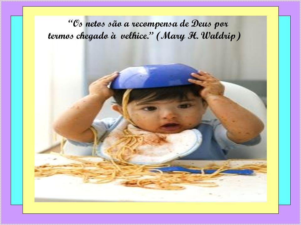 Os netos são a recompensa de Deus por termos chegado à velhice. (Mary H. Waldrip)