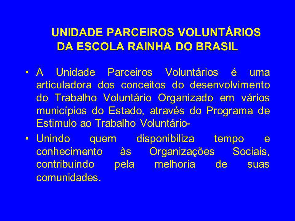 UNIDADE PARCEIROS VOLUNTÁRIOS DA ESCOLA RAINHA DO BRASIL A Unidade Parceiros Voluntários é uma articuladora dos conceitos do desenvolvimento do Trabal