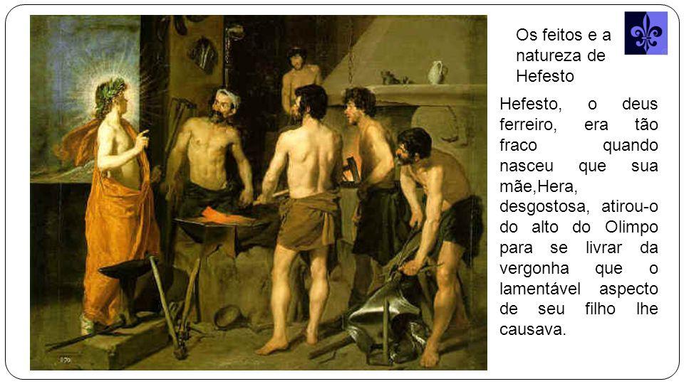 Os feitos e a natureza de Hefesto Hefesto, o deus ferreiro, era tão fraco quando nasceu que sua mãe,Hera, desgostosa, atirou-o do alto do Olimpo para se livrar da vergonha que o lamentável aspecto de seu filho lhe causava.