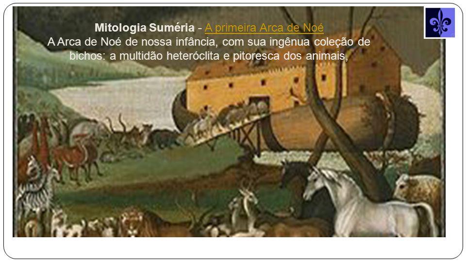 Mitologia Suméria - A primeira Arca de NoéA primeira Arca de Noé A Arca de Noé de nossa infância, com sua ingênua coleção de bichos: a multidão heteróclita e pitoresca dos animais,