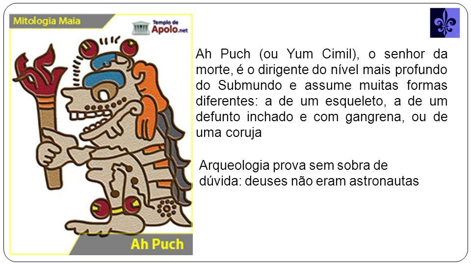 Ah Puch (ou Yum Cimil), o senhor da morte, é o dirigente do nível mais profundo do Submundo e assume muitas formas diferentes: a de um esqueleto, a de um defunto inchado e com gangrena, ou de uma coruja Arqueologia prova sem sobra de dúvida: deuses não eram astronautas