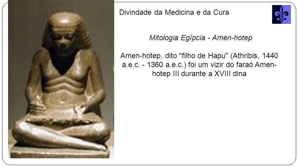 Divindade da Medicina e da Cura Mitologia Egípcia - Amen-hotep Amen-hotep, dito filho de Hapu (Athribis, 1440 a.e.c.