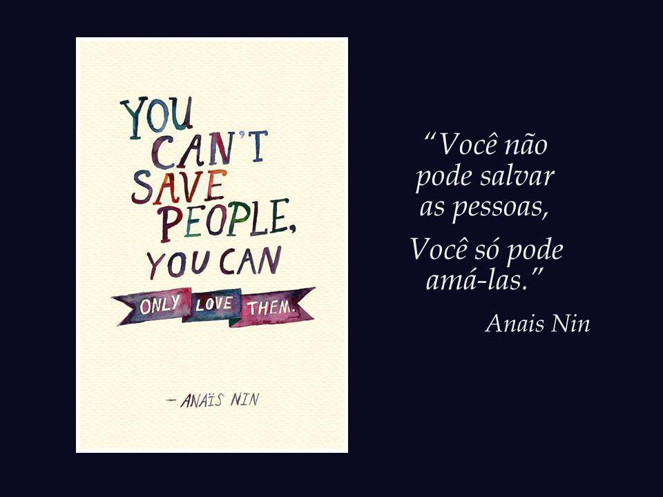 Você não pode salvar as pessoas, Você só pode amá-las. Anais Nin
