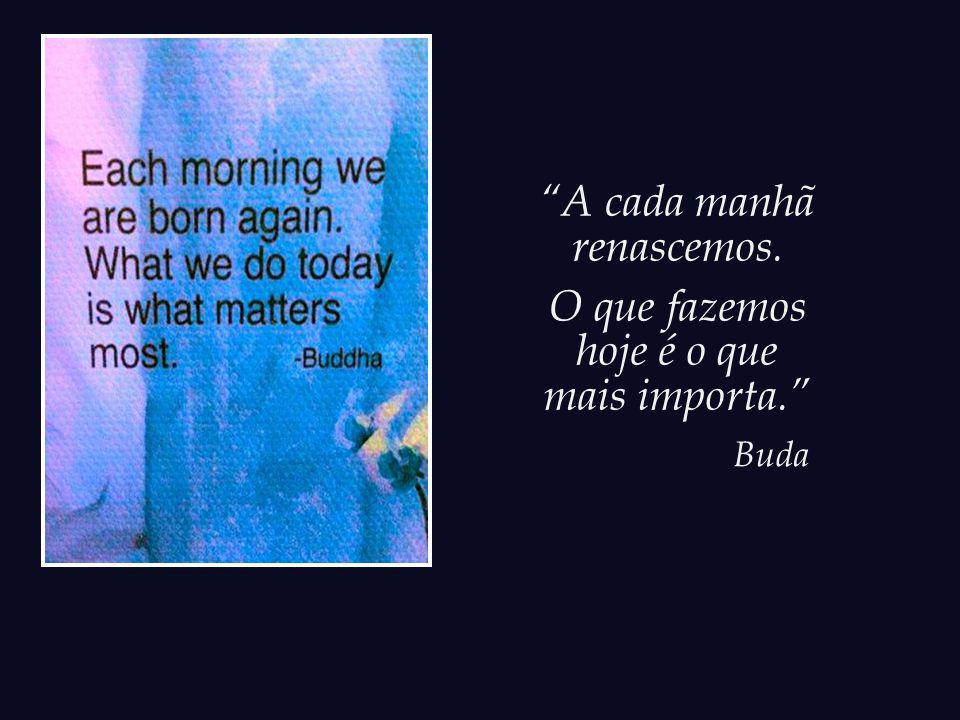 O dia de amanhã é sempre uma possibilidade, jamais uma garantia.