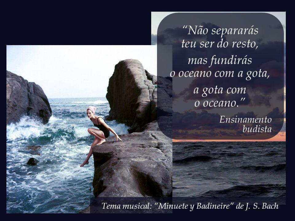 Não separarás teu ser do resto, mas fundirás o oceano com a gota, a gota com o oceano. Ensinamento budista
