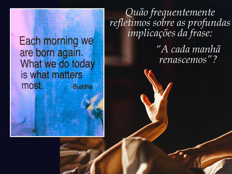 Quão frequentemente refletimos sobre as profundas implicações da frase: A cada manhã renascemos?
