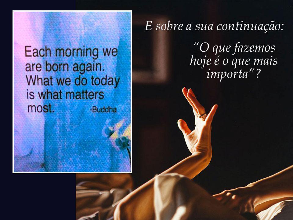 E sobre a sua continuação: O que fazemos hoje é o que mais importa?