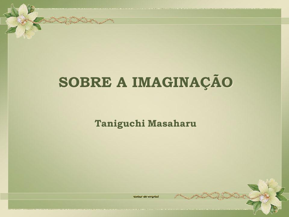 SOBRE A IMAGINAÇÃO SOBRE A IMAGINAÇÃO Taniguchi Masaharu Taniguchi Masaharu