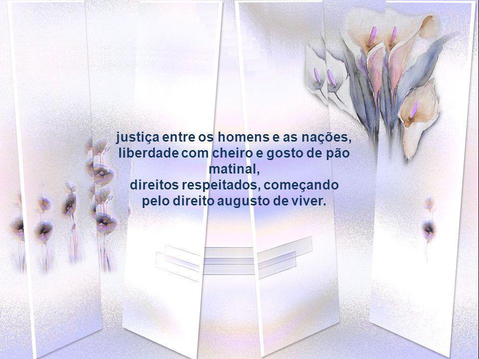 justiça entre os homens e as nações, liberdade com cheiro e gosto de pão matinal, direitos respeitados, começando pelo direito augusto de viver.