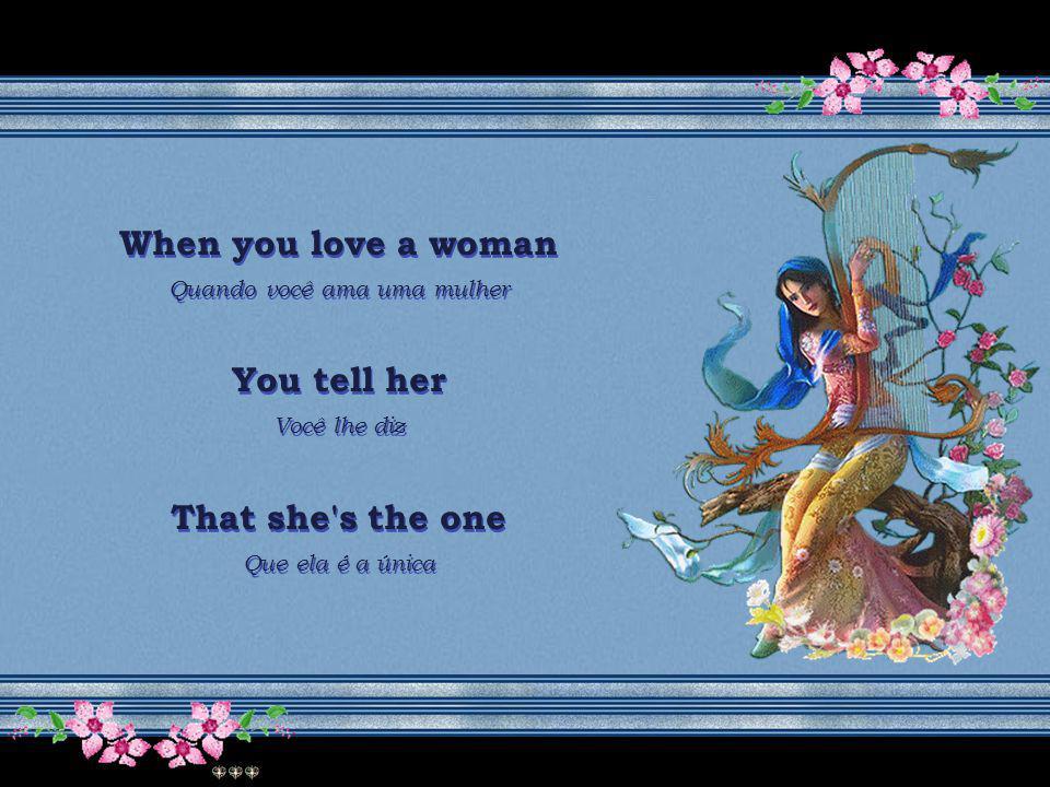 When you love a woman Quando você ama uma mulher You tell her Você lhe diz That she s really wanted Que ela realmente é desejada When you love a woman Quando você ama uma mulher You tell her Você lhe diz That she s really wanted Que ela realmente é desejada