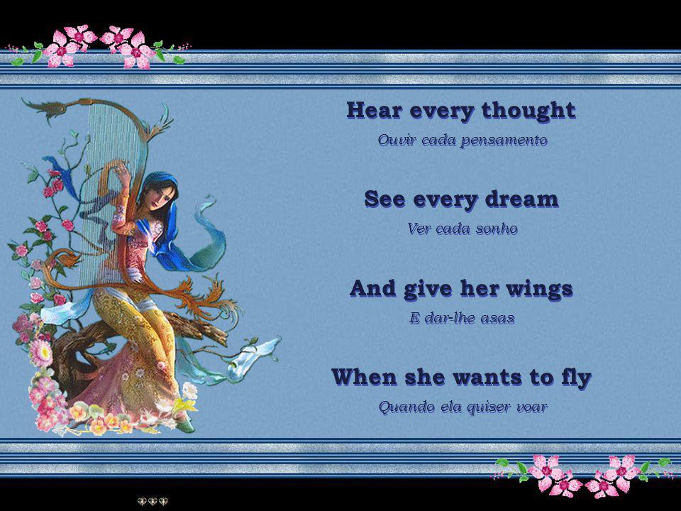 Hear every thought Ouvir cada pensamento See every dream Ver cada sonho And give her wings E dar-lhe asas When she wants to fly Quando ela quiser voar Hear every thought Ouvir cada pensamento See every dream Ver cada sonho And give her wings E dar-lhe asas When she wants to fly Quando ela quiser voar
