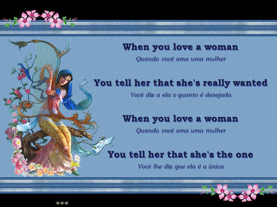 When you love a woman Quando você ama uma mulher You tell her that she s really wanted Você diz a ela o quanto é desejada When you love a woman Quando você ama uma mulher You tell her that she s really wanted Você diz a ela o quanto é desejada When you love a woman Quando você ama uma mulher You tell her that she s the one Você lhe diz que ela é a única When you love a woman Quando você ama uma mulher You tell her that she s the one Você lhe diz que ela é a única