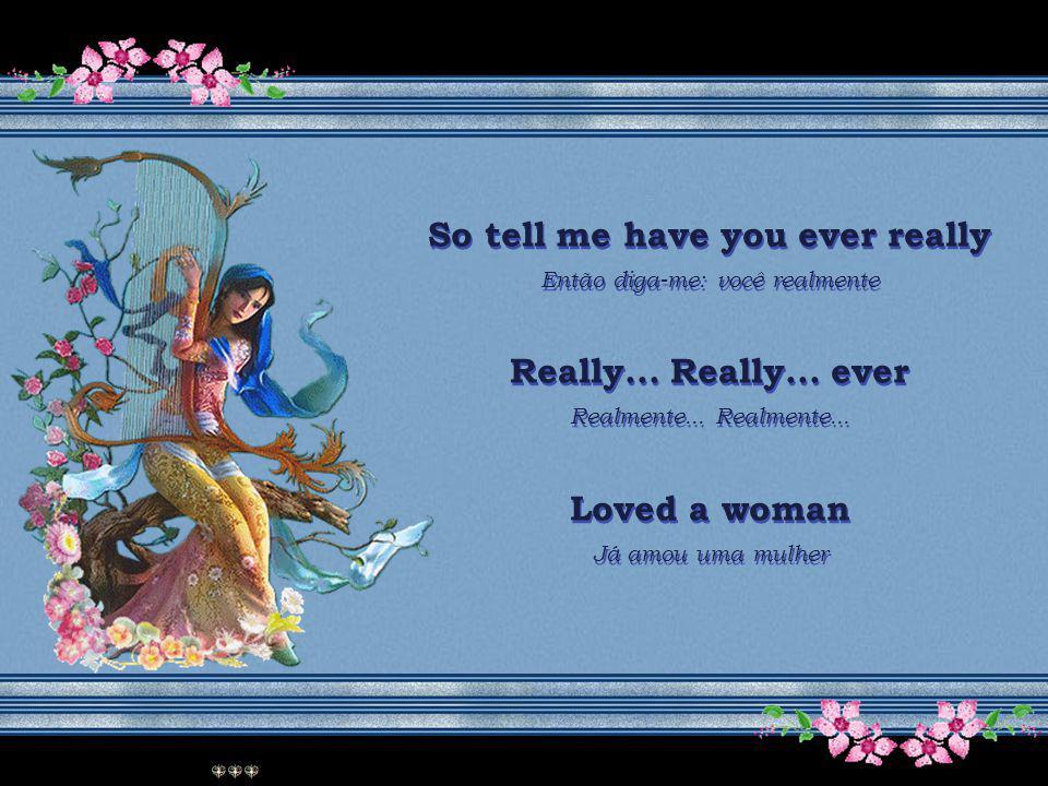 So tell me have you ever really Então diga-me: você realmente Really...