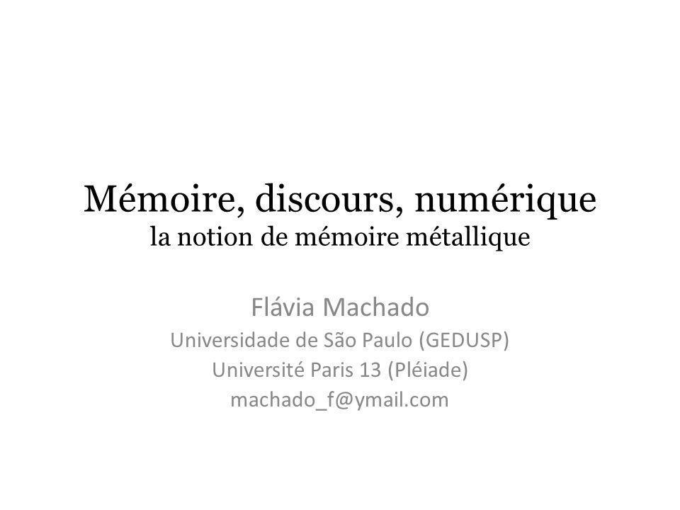 Mémoire, discours, numérique la notion de mémoire métallique Flávia Machado Universidade de São Paulo (GEDUSP) Université Paris 13 (Pléiade) machado_f@ymail.com