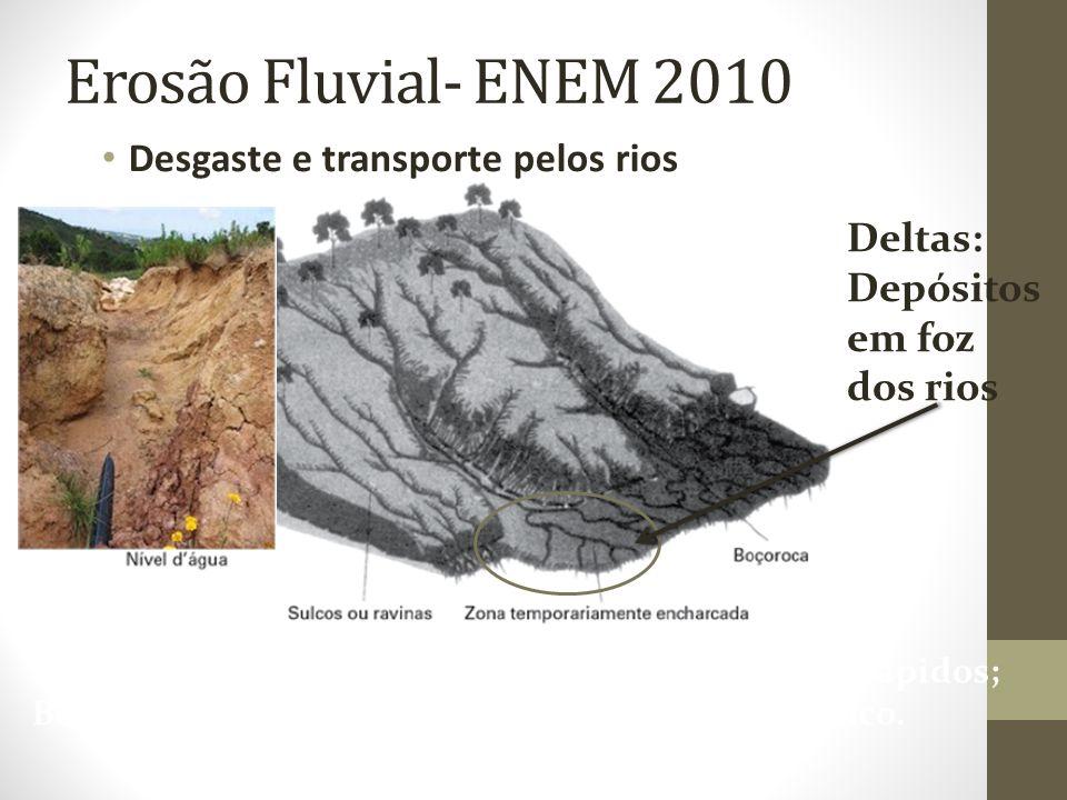 Desgaste e transporte pelos rios Erosão Fluvial- ENEM 2010 Ravinas- sulcos profundos em processos erosivos rápidos; Boçorocas – são sulcos que atingem o lençol freático.
