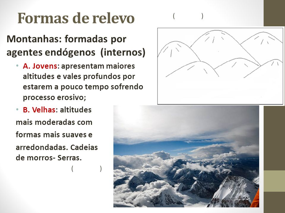 Formas de relevo Montanhas: formadas por agentes endógenos (internos) A. Jovens: apresentam maiores altitudes e vales profundos por estarem a pouco te