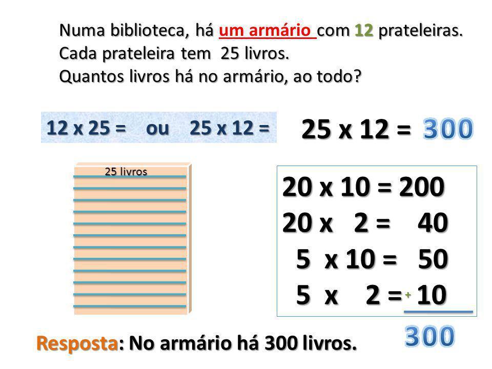 25 x 12 = 20 x 10 = 200 20 x 2 = 40 5 x 10 = 50 5 x 10 = 50 5 x 2 = 10 5 x 2 = 10 + Numa biblioteca, há com 12 prateleiras.