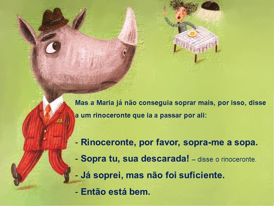 Mas a Maria já não conseguia soprar mais, por isso, disse a um rinoceronte que ia a passar por ali: - Rinoceronte, por favor, sopra-me a sopa. - Sopra