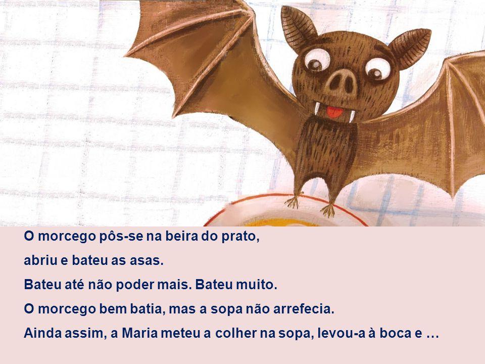 O morcego pôs-se na beira do prato, abriu e bateu as asas. Bateu até não poder mais. Bateu muito. O morcego bem batia, mas a sopa não arrefecia. Ainda