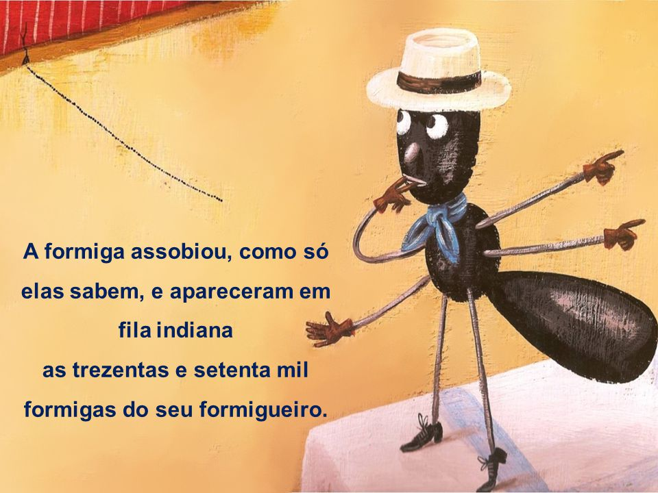 A formiga assobiou, como só elas sabem, e apareceram em fila indiana as trezentas e setenta mil formigas do seu formigueiro.