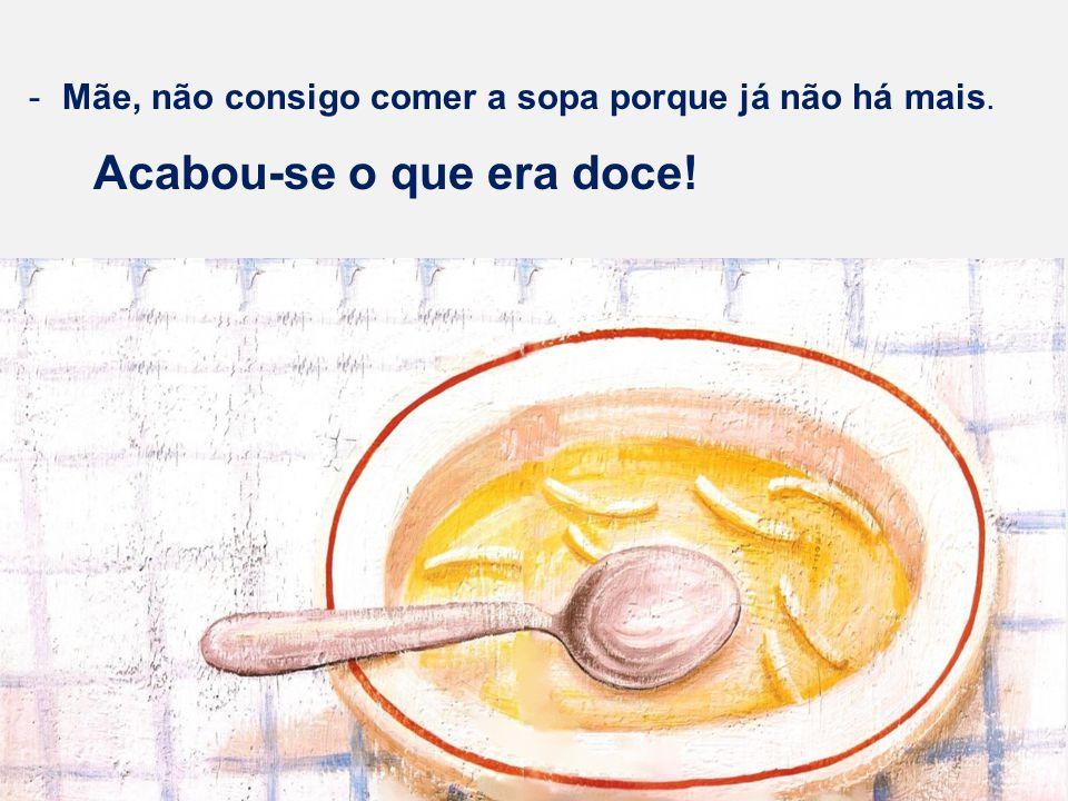 -Mãe, não consigo comer a sopa porque já não há mais. Acabou-se o que era doce!