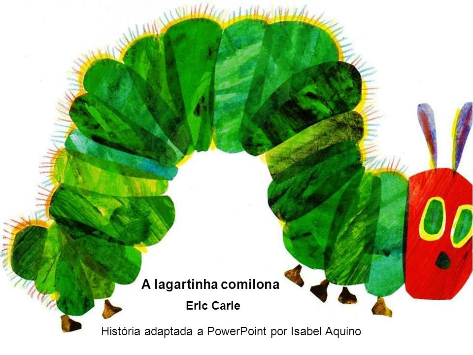 História adaptada a PowerPoint por Isabel Aquino Eric Carle A lagartinha comilona