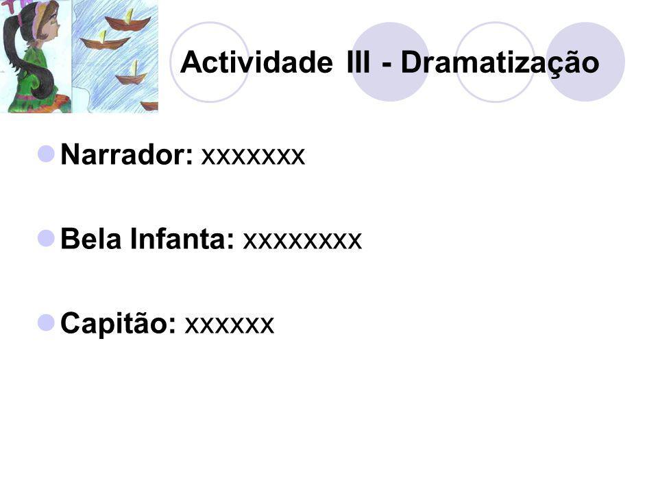 Actividade III - Dramatização Narrador: xxxxxxx Bela Infanta: xxxxxxxx Capitão: xxxxxx
