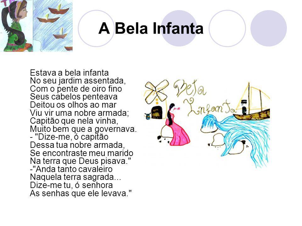 A Bela Infanta Estava a bela infanta No seu jardim assentada, Com o pente de oiro fino Seus cabelos penteava Deitou os olhos ao mar Viu vir uma nobre