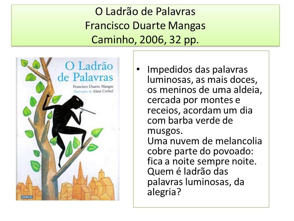 O Ladrão de Palavras Francisco Duarte Mangas Caminho, 2006, 32 pp. Impedidos das palavras luminosas, as mais doces, os meninos de uma aldeia, cercada