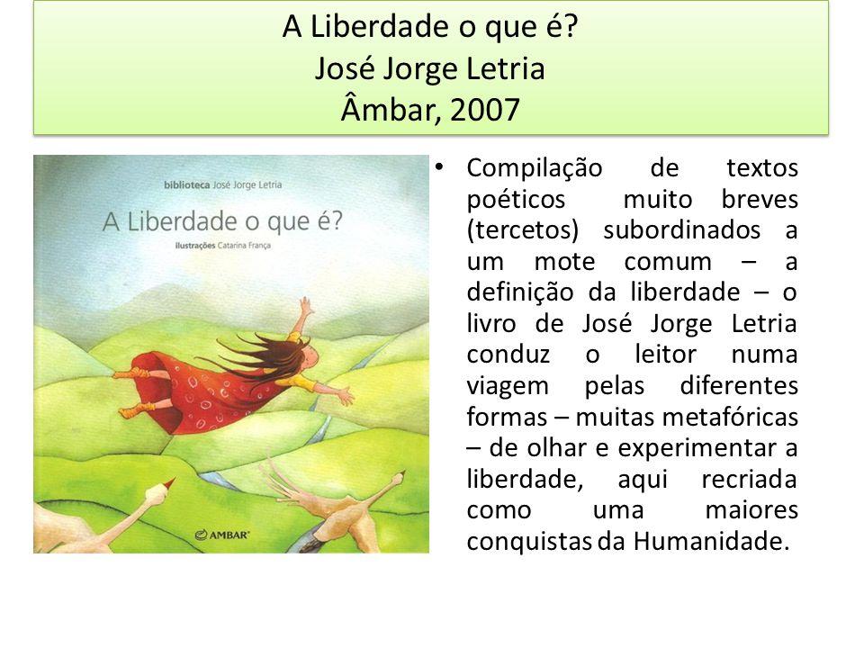 A Liberdade o que é? José Jorge Letria Âmbar, 2007 Compilação de textos poéticos muito breves (tercetos) subordinados a um mote comum – a definição da