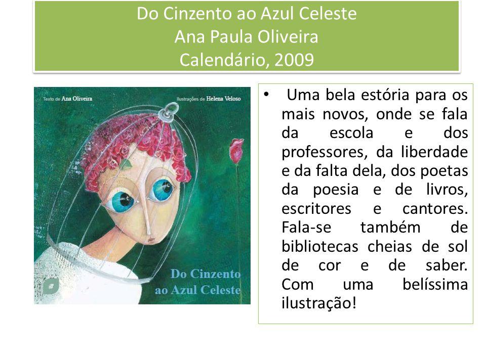 Do Cinzento ao Azul Celeste Ana Paula Oliveira Calendário, 2009 Uma bela estória para os mais novos, onde se fala da escola e dos professores, da liberdade e da falta dela, dos poetas da poesia e de livros, escritores e cantores.