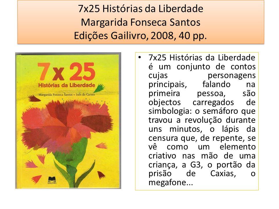 7x25 Histórias da Liberdade Margarida Fonseca Santos Edições Gailivro, 2008, 40 pp. 7x25 Histórias da Liberdade é um conjunto de contos cujas personag