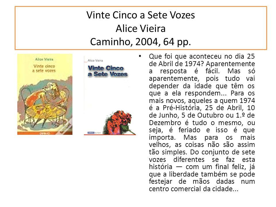 Vinte Cinco a Sete Vozes Alice Vieira Caminho, 2004, 64 pp. Que foi que aconteceu no dia 25 de Abril de 1974? Aparentemente a resposta é fácil. Mas só