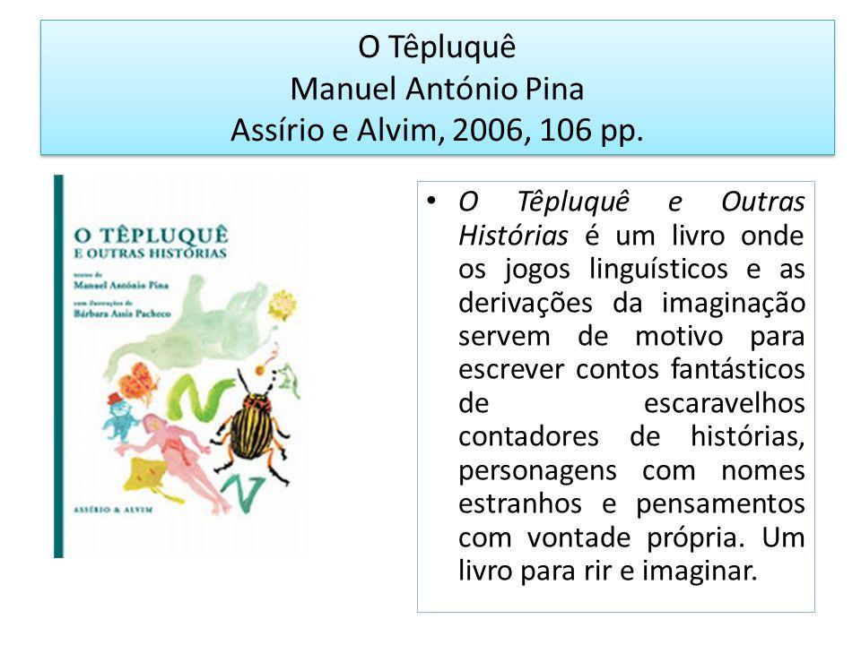 O Têpluquê Manuel António Pina Assírio e Alvim, 2006, 106 pp. O Têpluquê e Outras Histórias é um livro onde os jogos linguísticos e as derivações da i