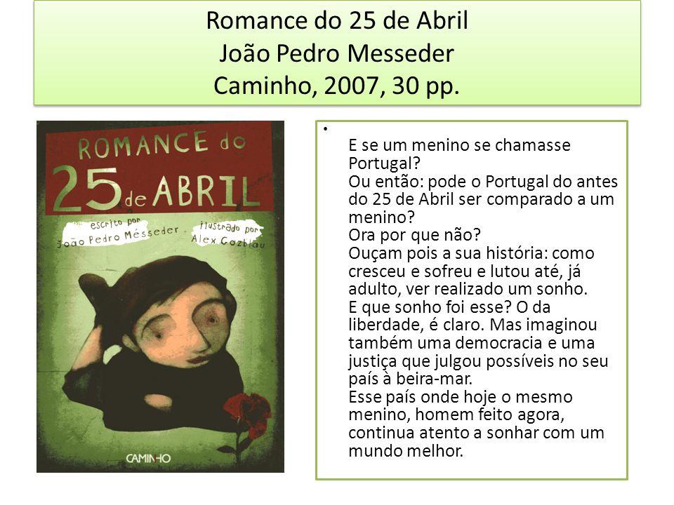 Romance do 25 de Abril João Pedro Messeder Caminho, 2007, 30 pp. E se um menino se chamasse Portugal? Ou então: pode o Portugal do antes do 25 de Abri