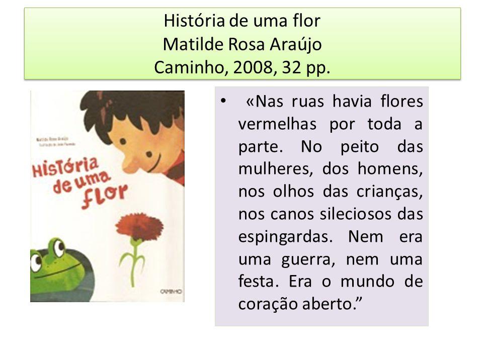 História de uma flor Matilde Rosa Araújo Caminho, 2008, 32 pp. «Nas ruas havia flores vermelhas por toda a parte. No peito das mulheres, dos homens, n