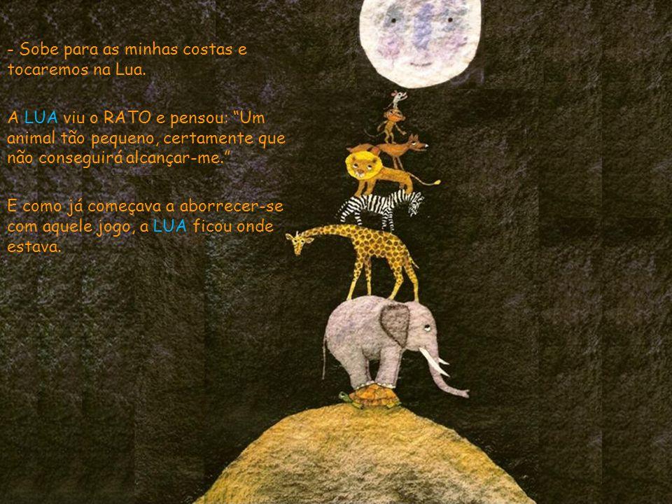 - Sobe para as minhas costas e tocaremos na Lua. A LUA viu o RATO e pensou: Um animal tão pequeno, certamente que não conseguirá alcançar-me. E como j